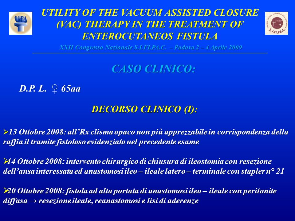 UTILITY OF THE VACUUM ASSISTED CLOSURE (VAC) THERAPY IN THE TREATMENT OF ENTEROCUTANEOS FISTULA XXII Congresso Nazionale S.I.FI.PA.C. – Padova 2 – 4 Aprile 2009