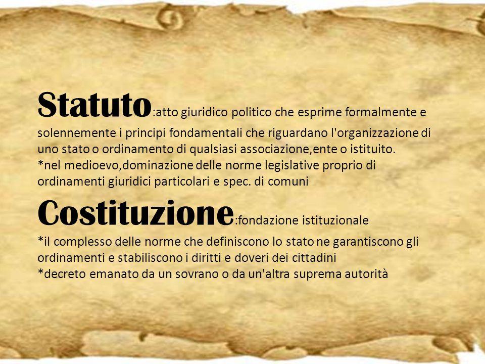 Statuto:atto giuridico politico che esprime formalmente e solennemente i principi fondamentali che riguardano l organizzazione di uno stato o ordinamento di qualsiasi associazione,ente o istituito.