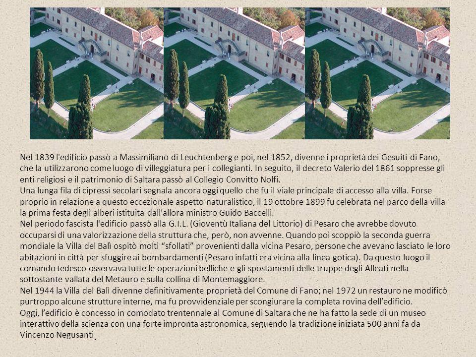 Nel 1839 l edificio passò a Massimiliano di Leuchtenberg e poi, nel 1852, divenne i proprietà dei Gesuiti di Fano, che la utilizzarono come luogo di villeggiatura per i collegianti. In seguito, il decreto Valerio del 1861 soppresse gli enti religiosi e il patrimonio di Saltara passò al Collegio Convitto Nolfi.