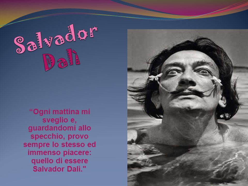 Salvador Dalì Ogni mattina mi sveglio e, guardandomi allo specchio, provo sempre lo stesso ed immenso piacere: quello di essere Salvador Dalì.