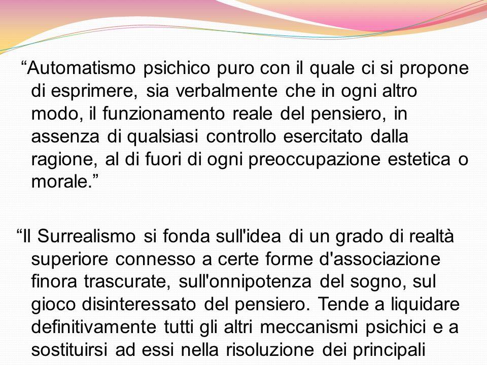 Automatismo psichico puro con il quale ci si propone di esprimere, sia verbalmente che in ogni altro modo, il funzionamento reale del pensiero, in assenza di qualsiasi controllo esercitato dalla ragione, al di fuori di ogni preoccupazione estetica o morale.