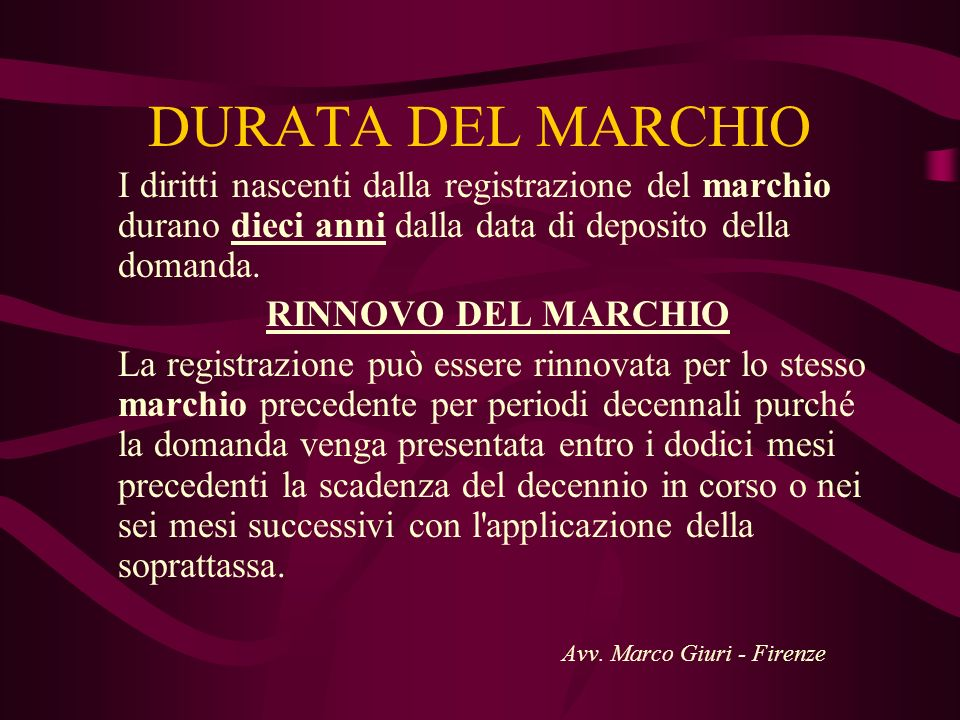 DURATA DEL MARCHIO I diritti nascenti dalla registrazione del marchio durano dieci anni dalla data di deposito della domanda.