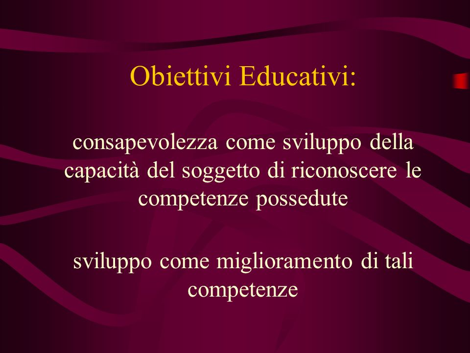 Obiettivi Educativi: consapevolezza come sviluppo della capacità del soggetto di riconoscere le competenze possedute sviluppo come miglioramento di tali competenze