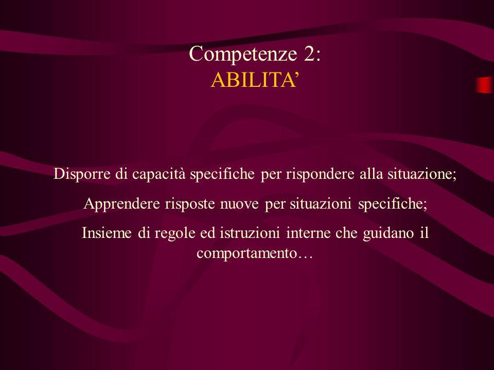 Competenze 2: ABILITA' Disporre di capacità specifiche per rispondere alla situazione; Apprendere risposte nuove per situazioni specifiche;