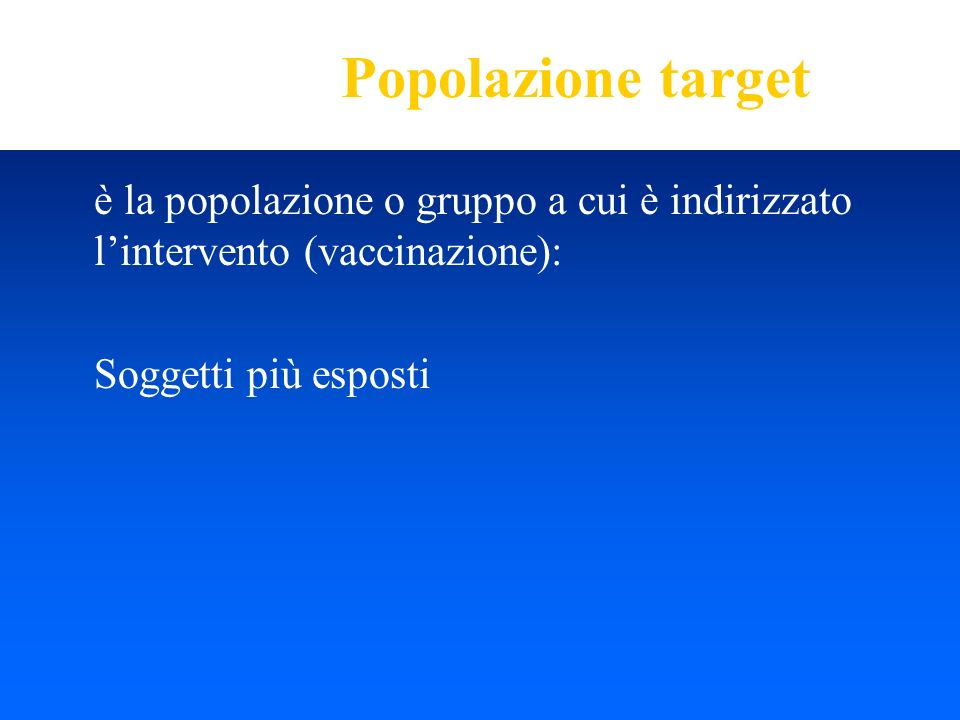 Popolazione targetè la popolazione o gruppo a cui è indirizzato l'intervento (vaccinazione): Soggetti più esposti.