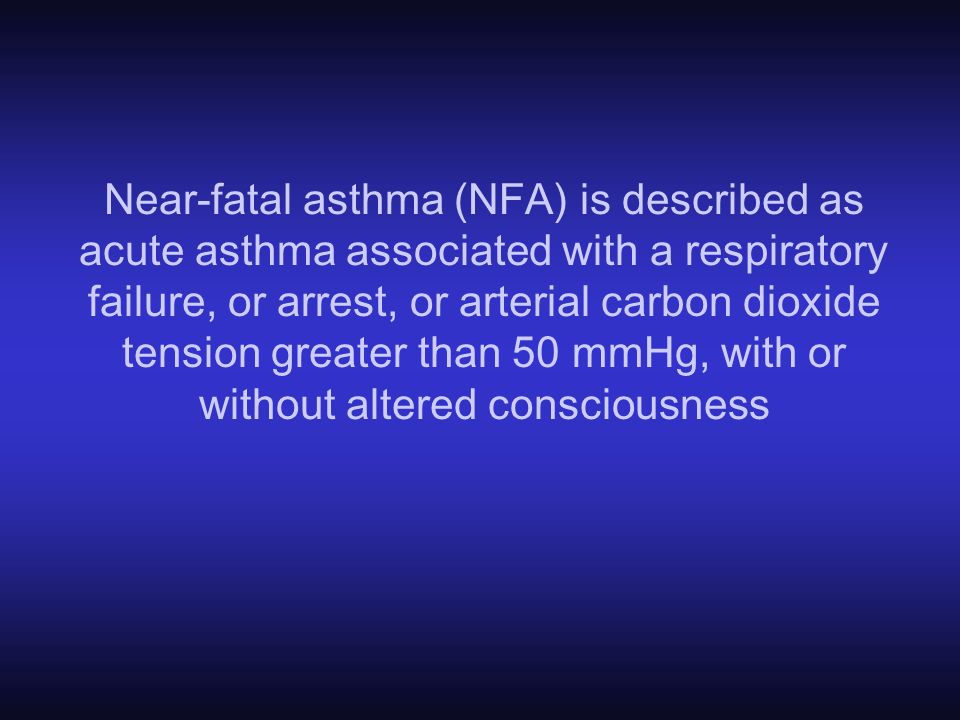 Near-fatal asthma (NFA) is described as acute asthma associated with a respiratory failure, or arrest, or arterial carbon dioxide tension greater than 50 mmHg, with or without altered consciousness