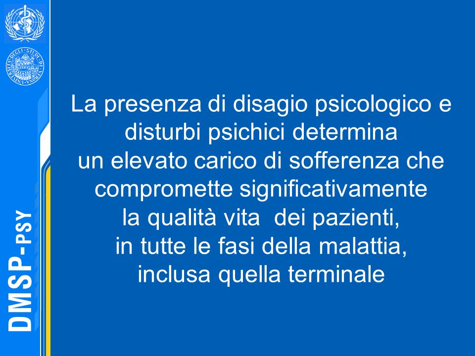 La presenza di disagio psicologico e disturbi psichici determina un elevato carico di sofferenza che compromette significativamente la qualità vita dei pazienti, in tutte le fasi della malattia, inclusa quella terminale