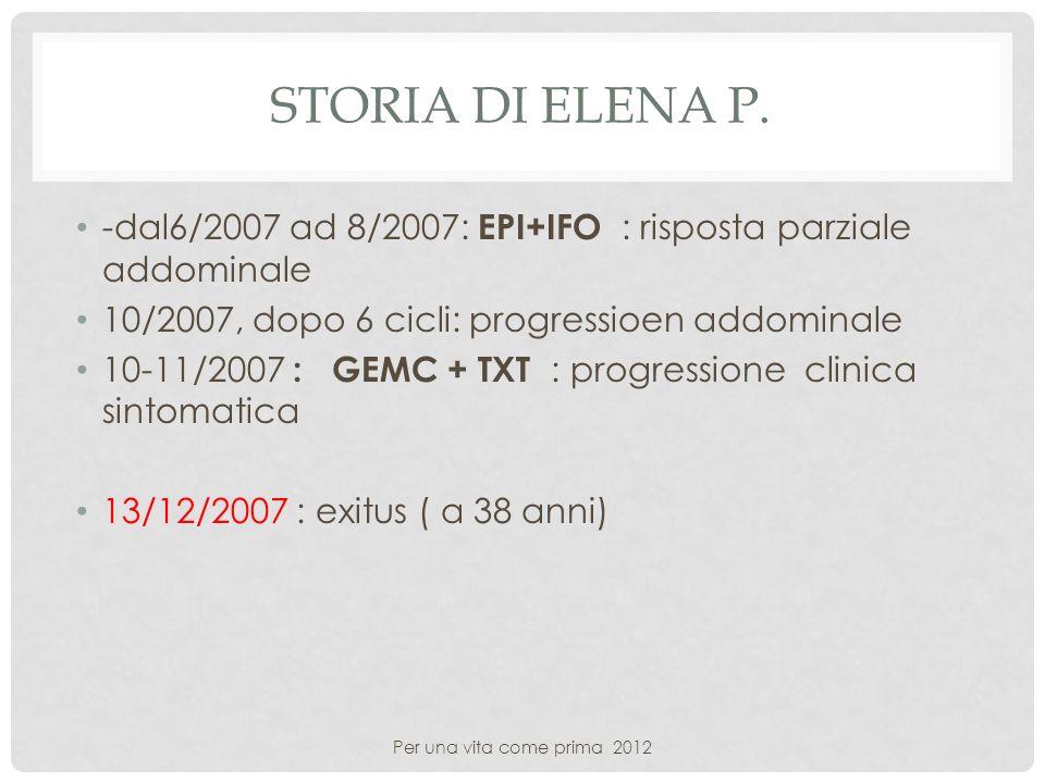 Storia di elena P. -dal6/2007 ad 8/2007: EPI+IFO : risposta parziale addominale. 10/2007, dopo 6 cicli: progressioen addominale.