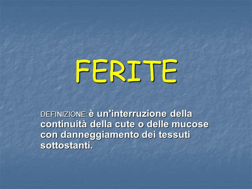 FERITE DEFINIZIONE: è un interruzione della continuità della cute o delle mucose con danneggiamento dei tessuti sottostanti.