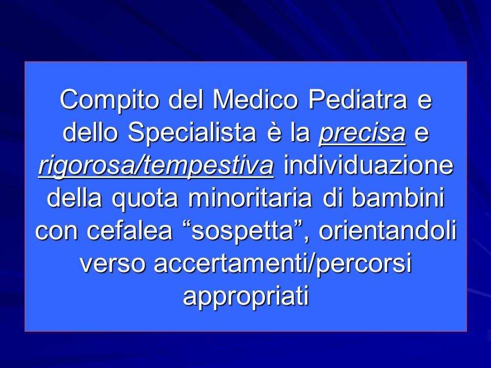 Compito del Medico Pediatra e dello Specialista è la precisa e rigorosa/tempestiva individuazione della quota minoritaria di bambini con cefalea sospetta , orientandoli verso accertamenti/percorsi appropriati