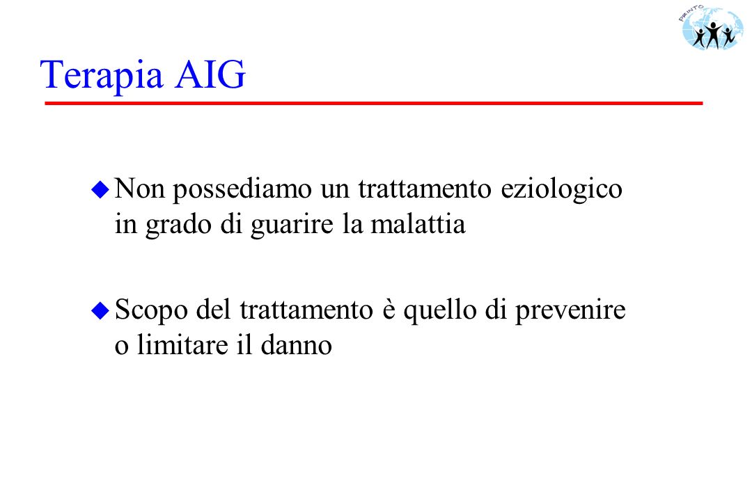 Terapia AIG Non possediamo un trattamento eziologico in grado di guarire la malattia.
