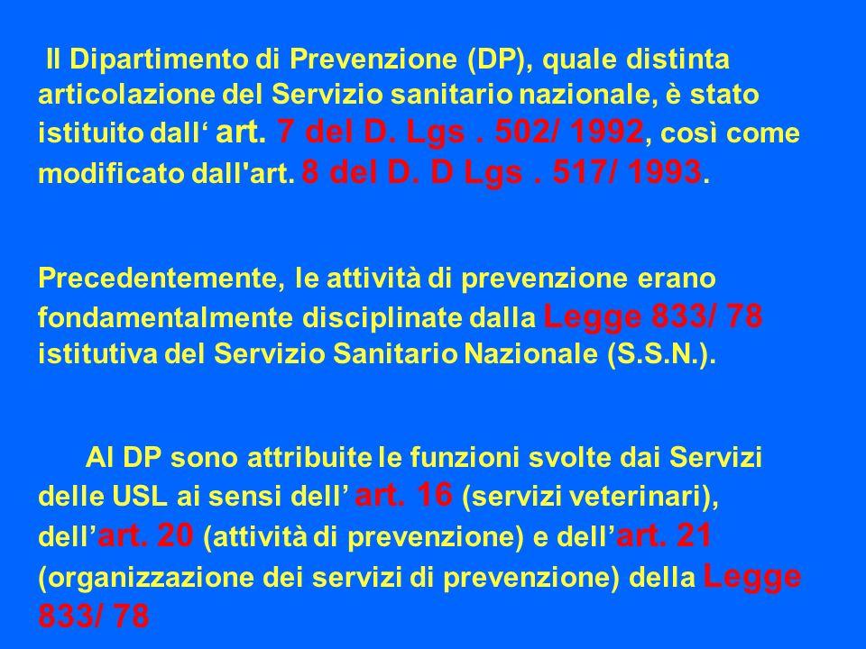 Il Dipartimento di Prevenzione (DP), quale distinta articolazione del Servizio sanitario nazionale, è stato istituito dall' art. 7 del D. Lgs . 502/ 1992, così come modificato dall art. 8 del D. D Lgs . 517/ 1993.
