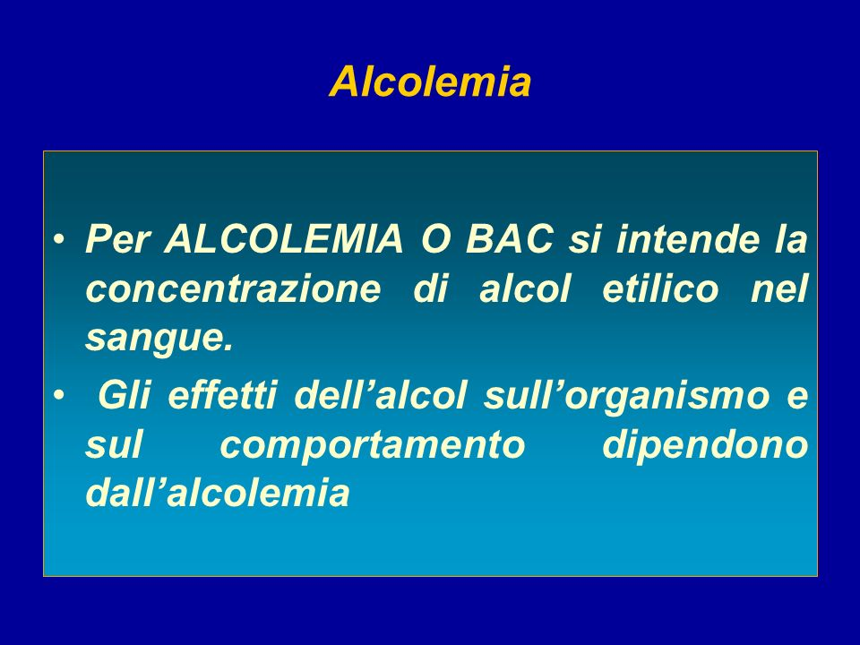 Alcolemia Per ALCOLEMIA O BAC si intende la concentrazione di alcol etilico nel sangue.