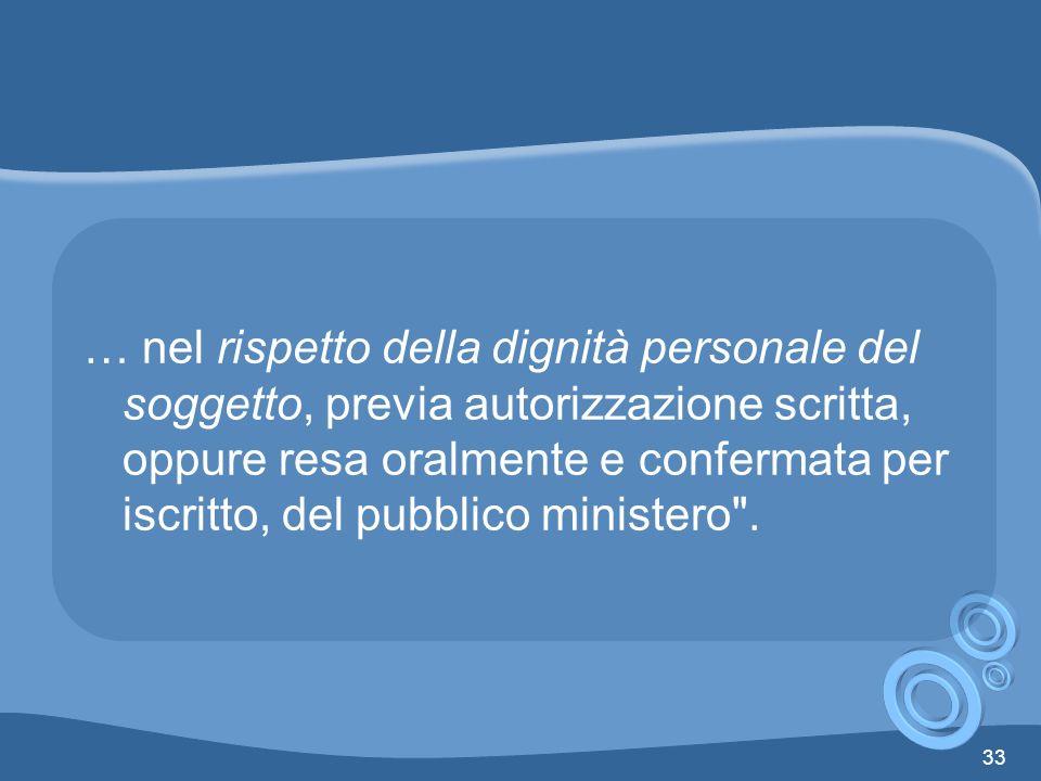… nel rispetto della dignità personale del soggetto, previa autorizzazione scritta, oppure resa oralmente e confermata per iscritto, del pubblico ministero .