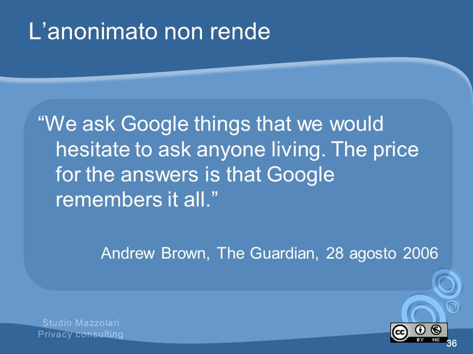 L'anonimato non rende We ask Google things that we would hesitate to ask anyone living. The price for the answers is that Google remembers it all.