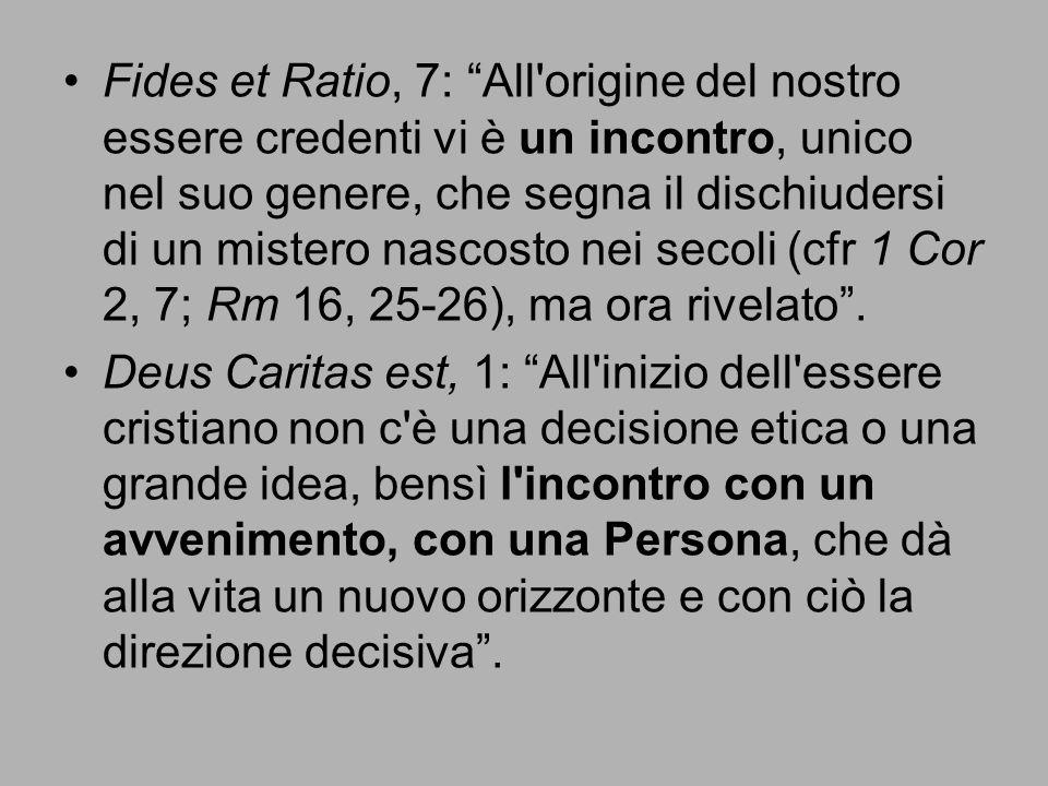 Fides et Ratio, 7: All origine del nostro essere credenti vi è un incontro, unico nel suo genere, che segna il dischiudersi di un mistero nascosto nei secoli (cfr 1 Cor 2, 7; Rm 16, 25-26), ma ora rivelato .