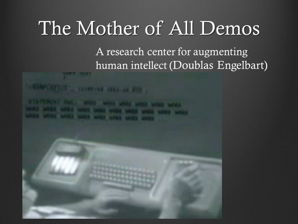 The Mother of All Demos A research center for augmenting human intellect (Doublas Engelbart)