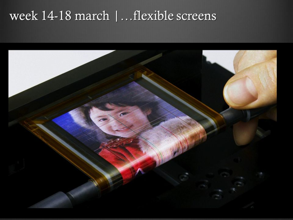 week 14-18 march |…flexible screens