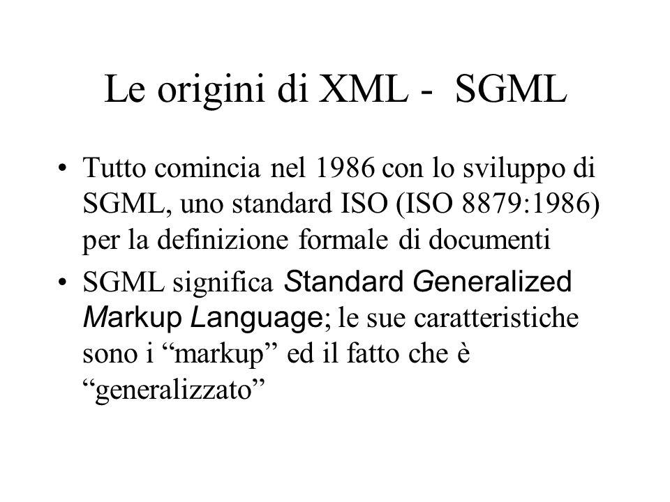 Le origini di XML - SGML Tutto comincia nel 1986 con lo sviluppo di SGML, uno standard ISO (ISO 8879:1986) per la definizione formale di documenti.