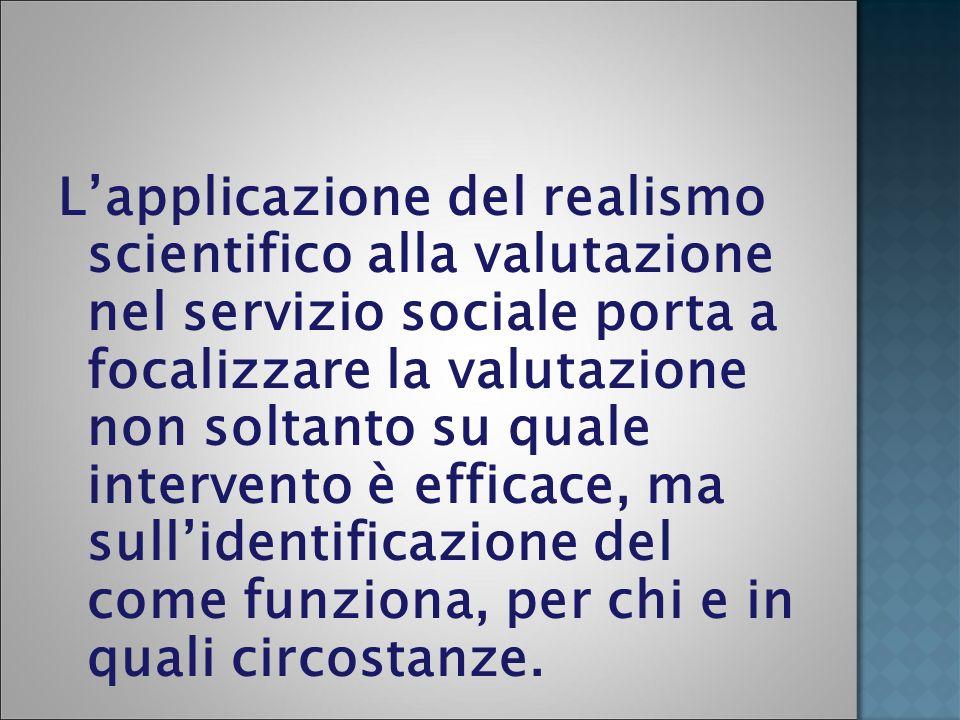L'applicazione del realismo scientifico alla valutazione nel servizio sociale porta a focalizzare la valutazione non soltanto su quale intervento è efficace, ma sull'identificazione del come funziona, per chi e in quali circostanze.