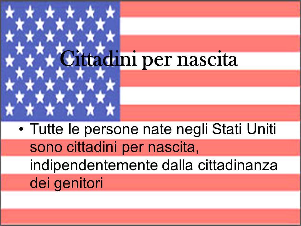 Cittadini per nascitaTutte le persone nate negli Stati Uniti sono cittadini per nascita, indipendentemente dalla cittadinanza dei genitori.
