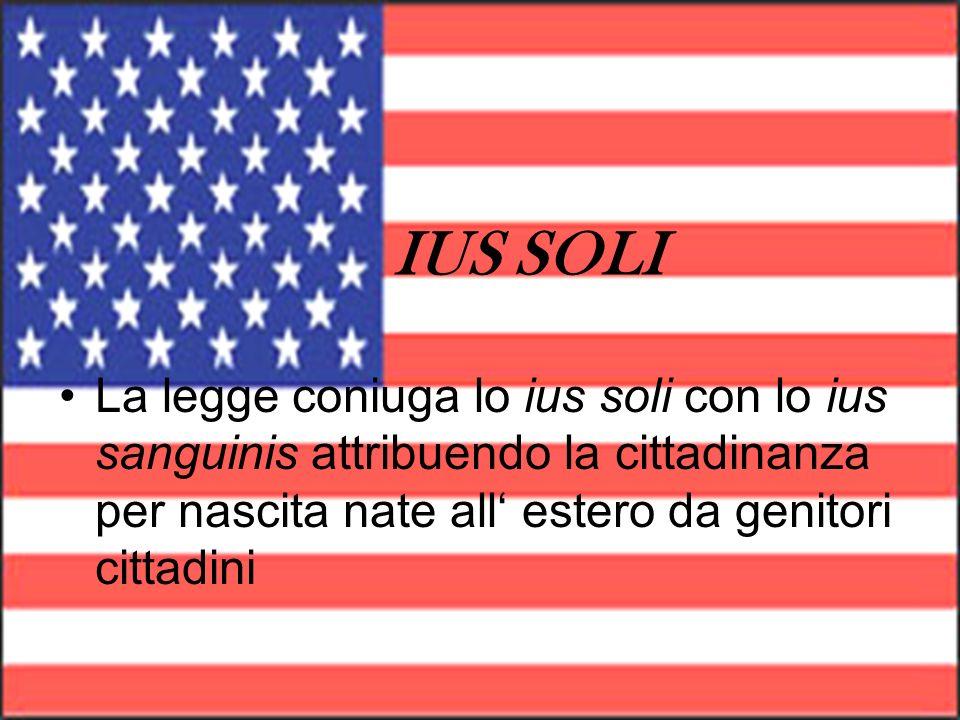 IUS SOLILa legge coniuga lo ius soli con lo ius sanguinis attribuendo la cittadinanza per nascita nate all' estero da genitori cittadini.