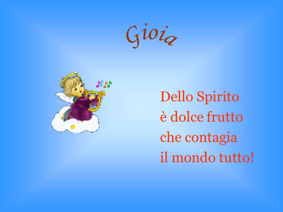 Gioia Dello Spirito è dolce frutto che contagia il mondo tutto!