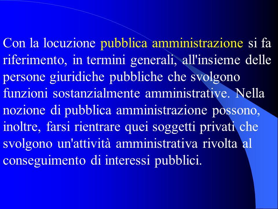 Con la locuzione pubblica amministrazione si fa riferimento, in termini generali, all insieme delle persone giuridiche pubbliche che svolgono funzioni sostanzialmente amministrative.