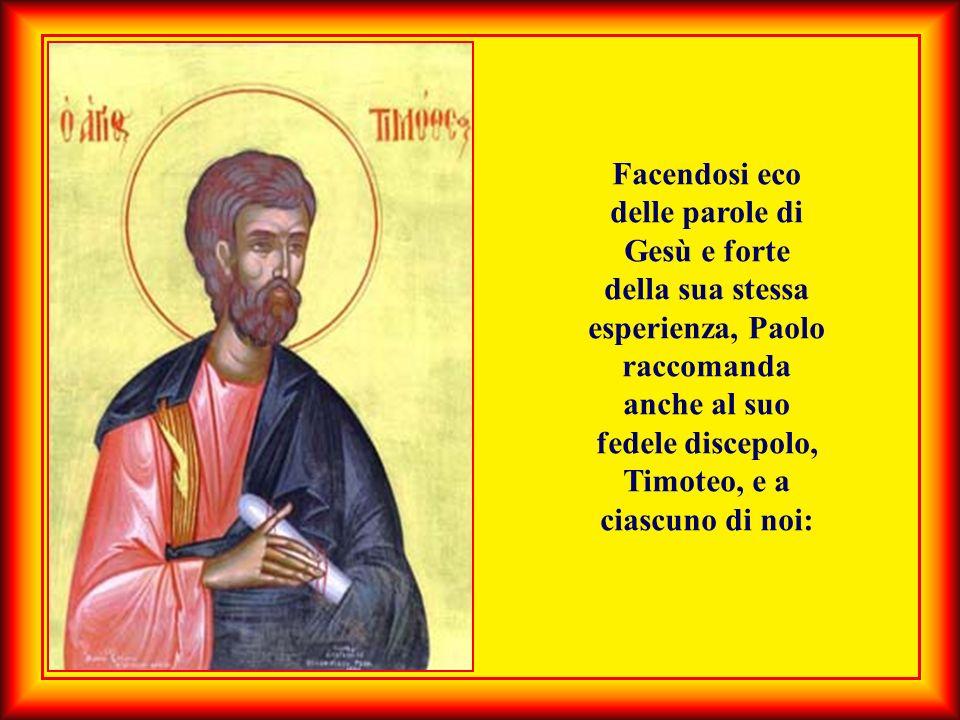 Facendosi eco delle parole di Gesù e forte della sua stessa esperienza, Paolo raccomanda anche al suo fedele discepolo, Timoteo, e a ciascuno di noi: