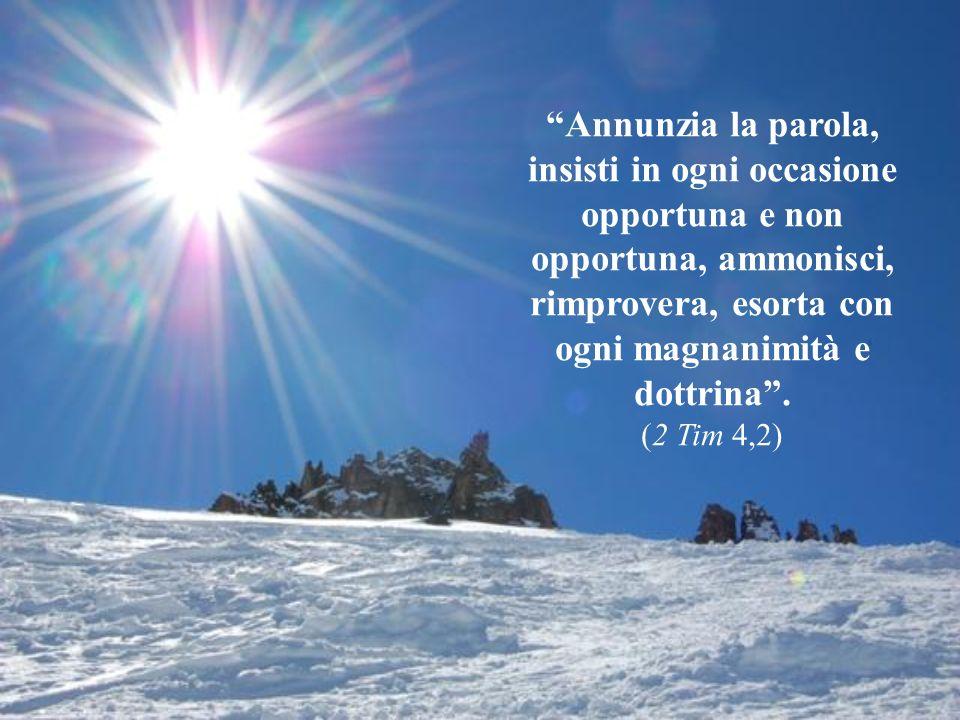 Annunzia la parola, insisti in ogni occasione opportuna e non opportuna, ammonisci, rimprovera, esorta con ogni magnanimità e dottrina .