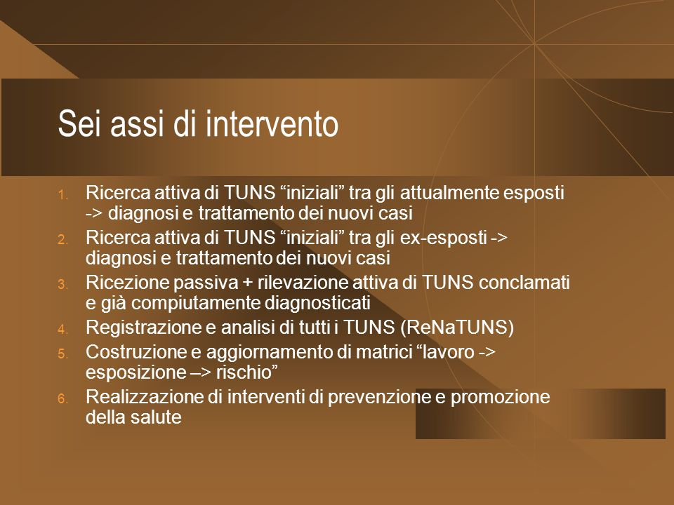 Sei assi di intervento Ricerca attiva di TUNS iniziali tra gli attualmente esposti -> diagnosi e trattamento dei nuovi casi.
