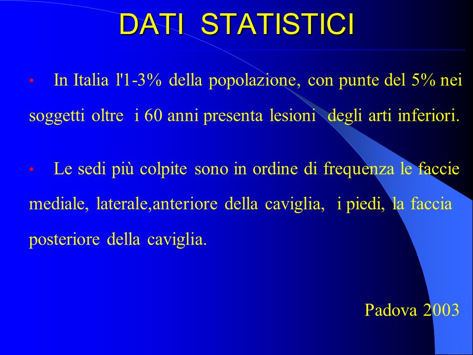 DATI STATISTICI In Italia l 1-3% della popolazione, con punte del 5% nei. soggetti oltre i 60 anni presenta lesioni degli arti inferiori.