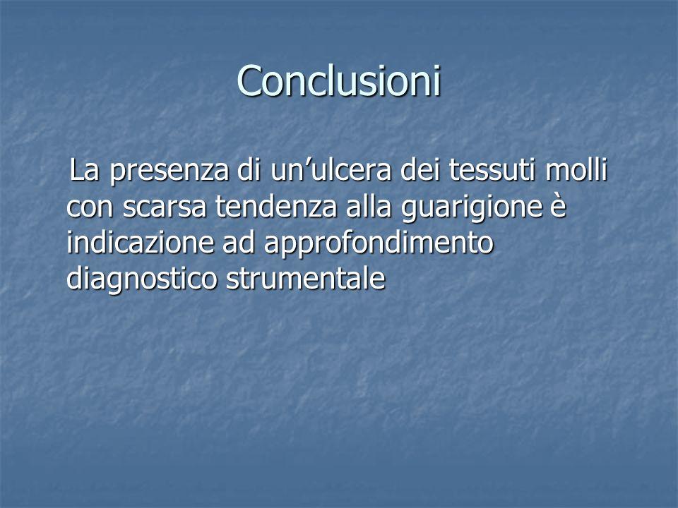Conclusioni La presenza di un'ulcera dei tessuti molli con scarsa tendenza alla guarigione è indicazione ad approfondimento diagnostico strumentale.
