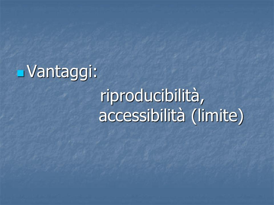 Vantaggi: riproducibilità, accessibilità (limite)