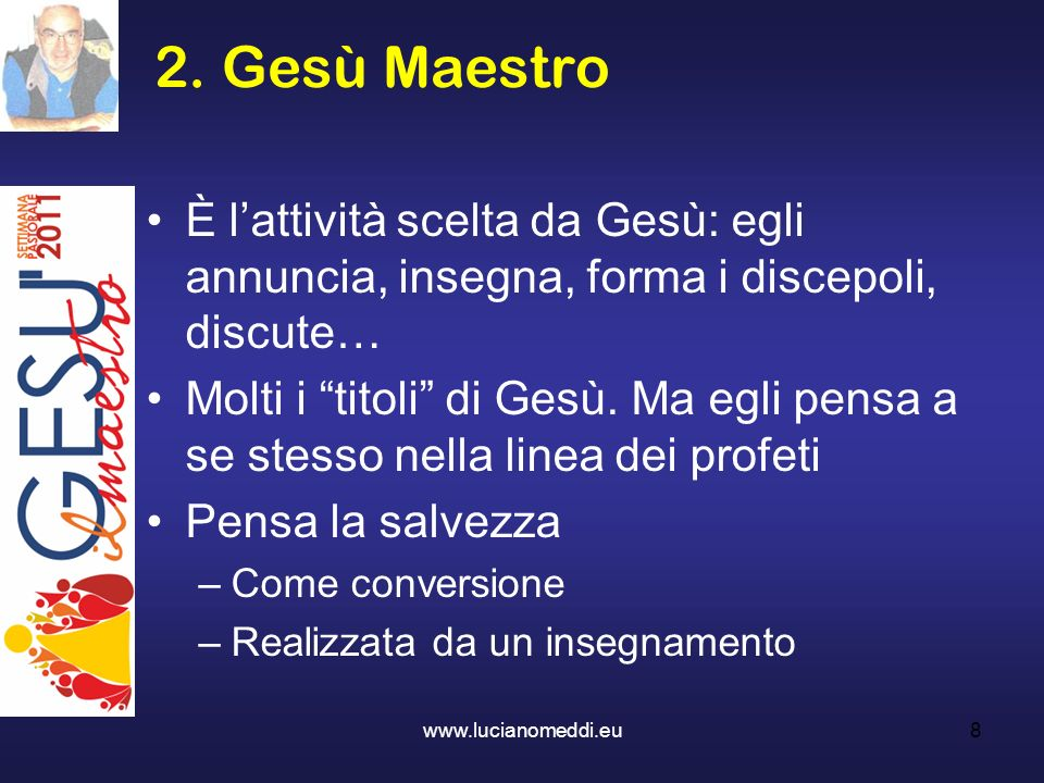 2. Gesù Maestro È l'attività scelta da Gesù: egli annuncia, insegna, forma i discepoli, discute…
