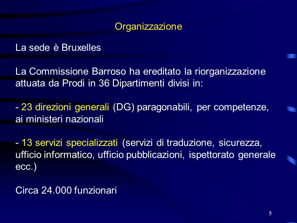 Organizzazione La sede è Bruxelles. La Commissione Barroso ha ereditato la riorganizzazione attuata da Prodi in 36 Dipartimenti divisi in: