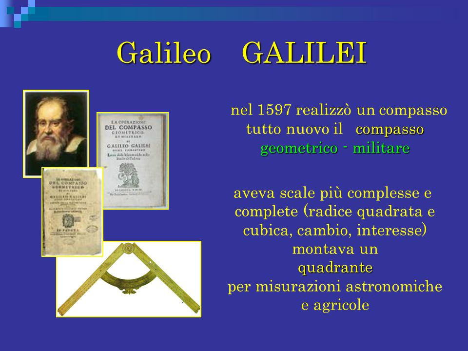Galileo GALILEI nel 1597 realizzò un compasso tutto nuovo il compasso geometrico - militare.
