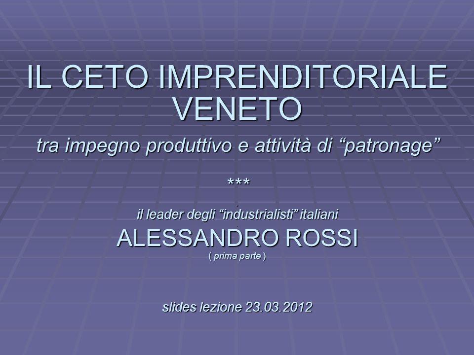 L IL CETO IMPRENDITORIALE VENETO tra impegno produttivo e attività di patronage *** . il leader degli industrialisti italiani . ALESSANDRO ROSSI ( prima parte ) slides lezione 23.03.2012