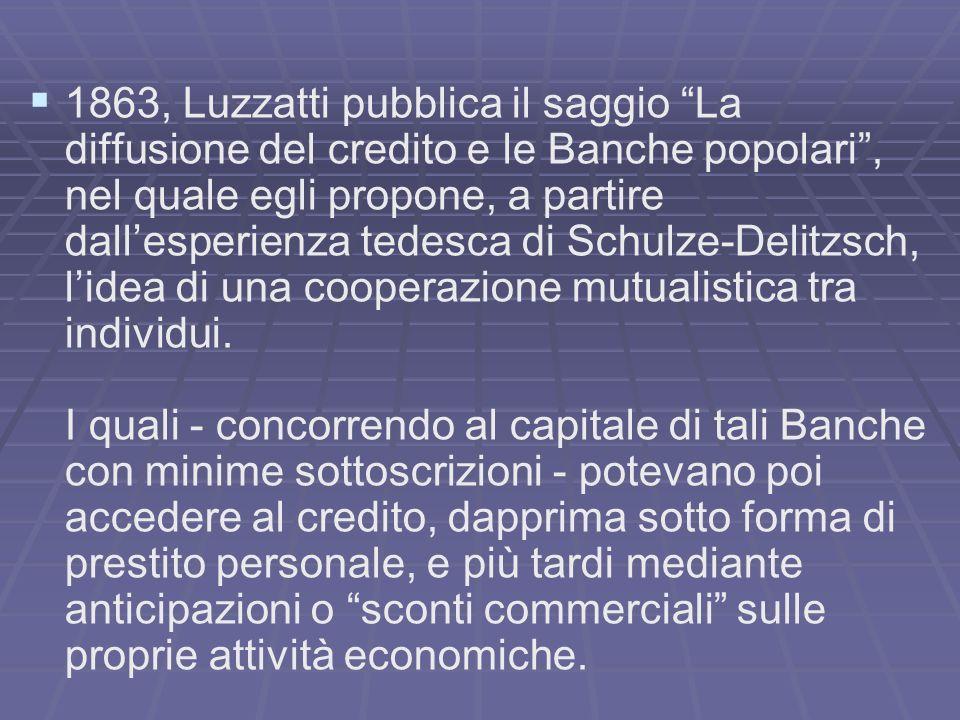 1863, Luzzatti pubblica il saggio La diffusione del credito e le Banche popolari , nel quale egli propone, a partire dall'esperienza tedesca di Schulze-Delitzsch, l'idea di una cooperazione mutualistica tra individui.