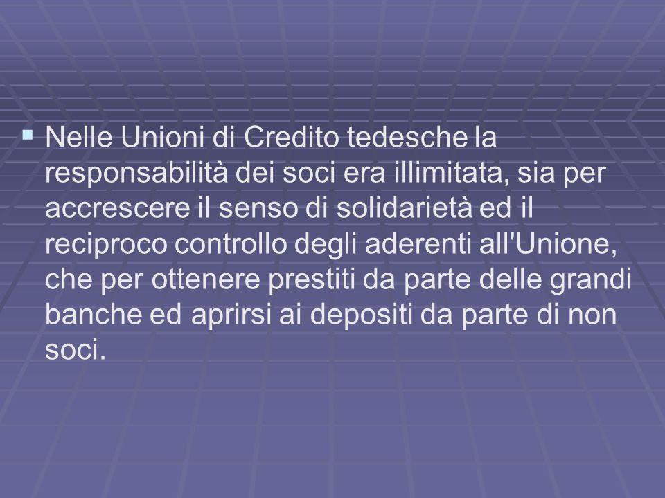 Nelle Unioni di Credito tedesche la responsabilità dei soci era illimitata, sia per accrescere il senso di solidarietà ed il reciproco controllo degli aderenti all Unione, che per ottenere prestiti da parte delle grandi banche ed aprirsi ai depositi da parte di non soci.