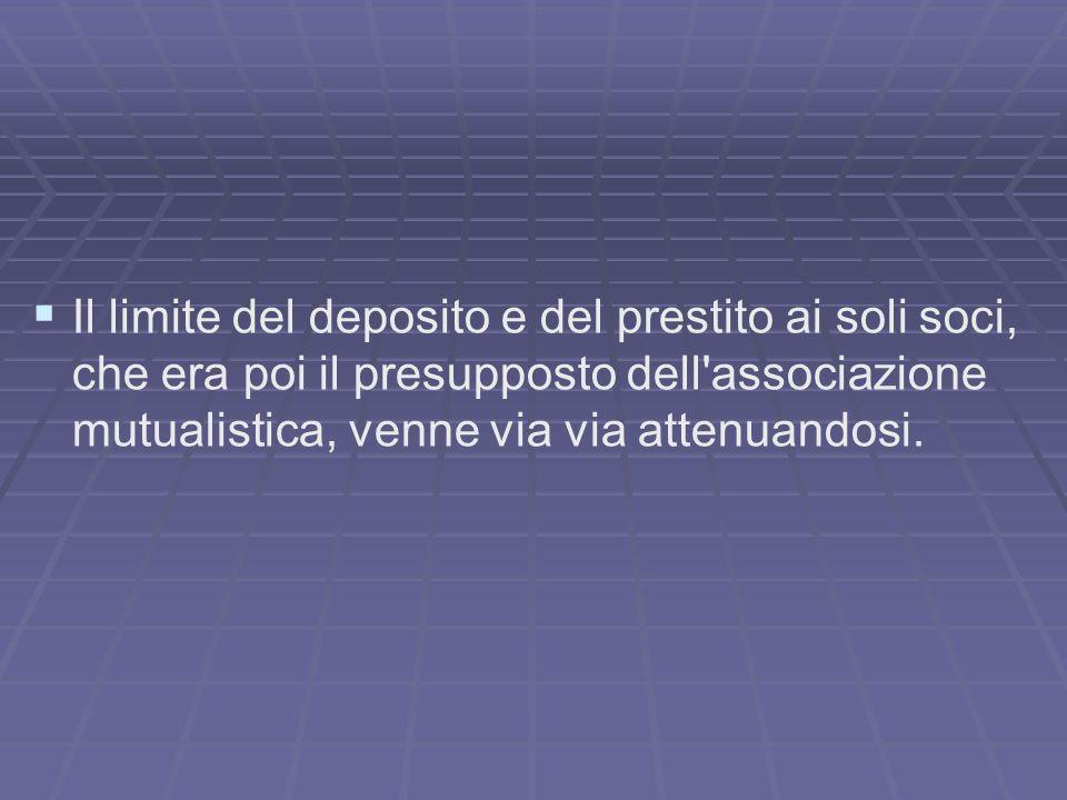 Il limite del deposito e del prestito ai soli soci, che era poi il presupposto dell associazione mutualistica, venne via via attenuandosi.