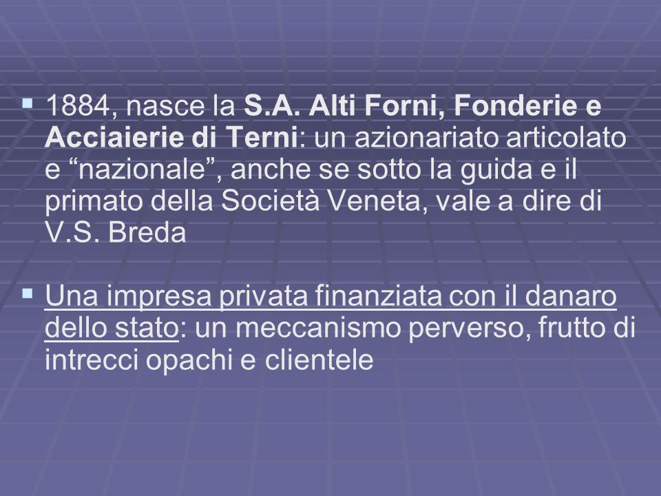 1884, nasce la S.A. Alti Forni, Fonderie e Acciaierie di Terni: un azionariato articolato e nazionale , anche se sotto la guida e il primato della Società Veneta, vale a dire di V.S. Breda