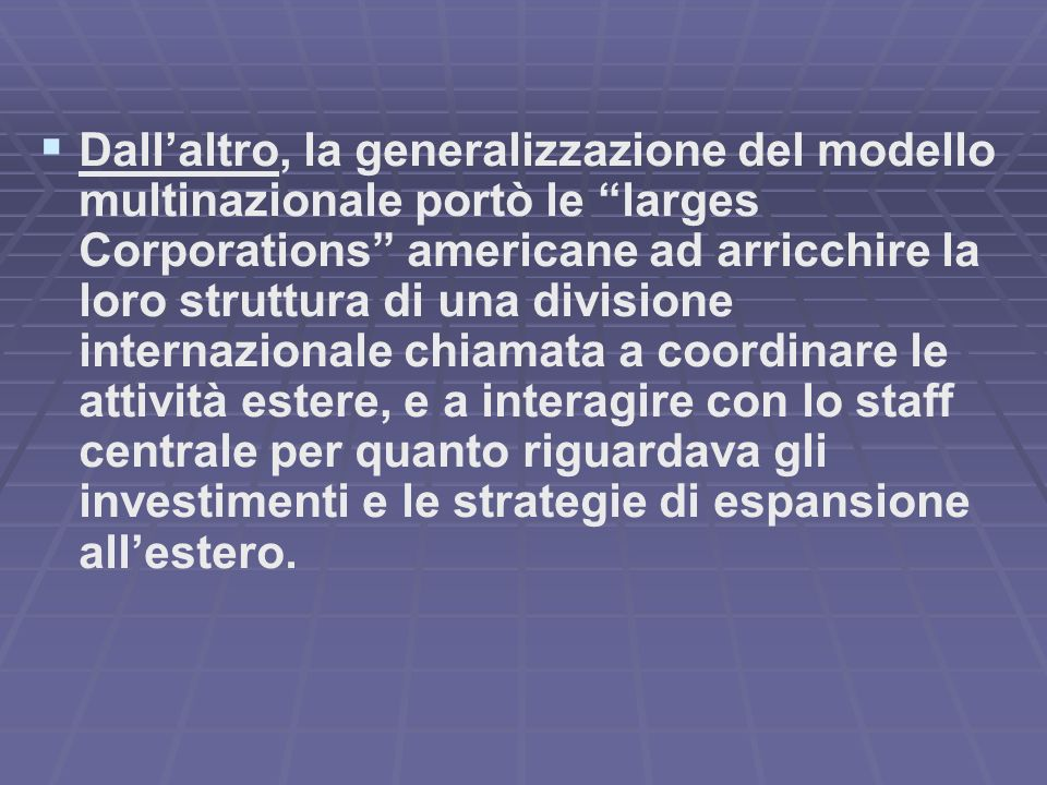 Dall'altro, la generalizzazione del modello multinazionale portò le larges Corporations americane ad arricchire la loro struttura di una divisione internazionale chiamata a coordinare le attività estere, e a interagire con lo staff centrale per quanto riguardava gli investimenti e le strategie di espansione all'estero.