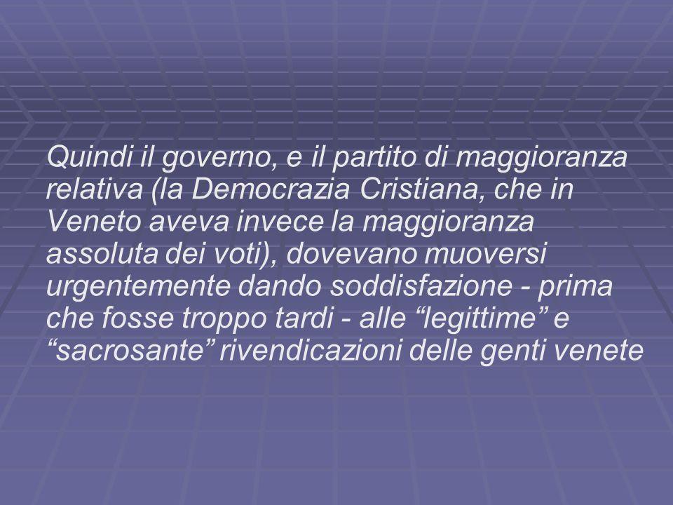 Quindi il governo, e il partito di maggioranza relativa (la Democrazia Cristiana, che in Veneto aveva invece la maggioranza assoluta dei voti), dovevano muoversi urgentemente dando soddisfazione - prima che fosse troppo tardi - alle legittime e sacrosante rivendicazioni delle genti venete