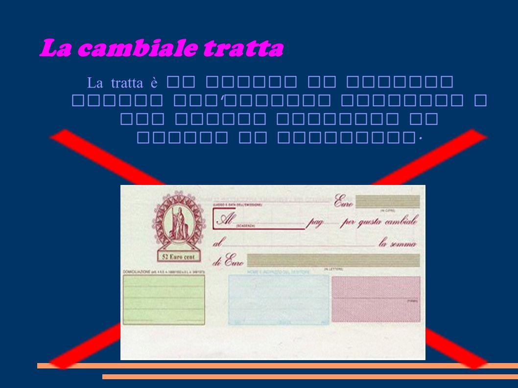 La cambiale tratta La tratta è un titolo di credito simile all assegno bancario e che quindi contiene un ORDINE di pagamento.