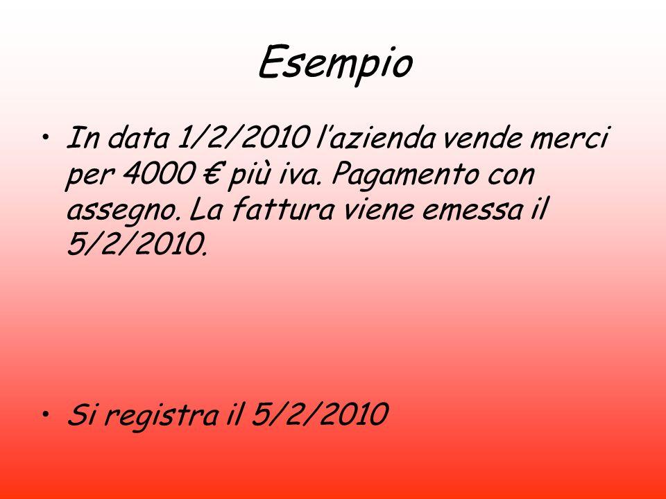 Esempio In data 1/2/2010 l'azienda vende merci per 4000 € più iva. Pagamento con assegno. La fattura viene emessa il 5/2/2010.