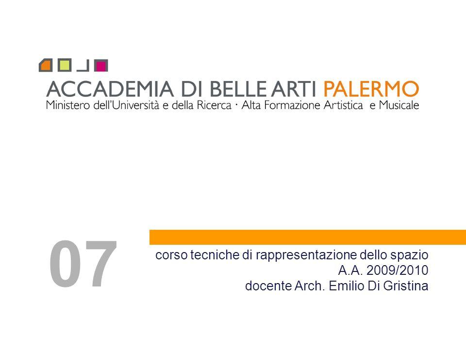 07 corso tecniche di rappresentazione dello spazio A.A. 2009/2010 docente Arch. Emilio Di Gristina