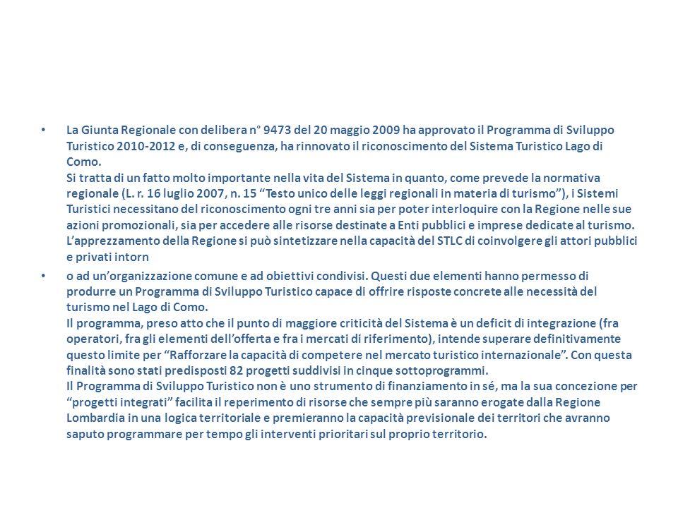 La Giunta Regionale con delibera n° 9473 del 20 maggio 2009 ha approvato il Programma di Sviluppo Turistico 2010-2012 e, di conseguenza, ha rinnovato il riconoscimento del Sistema Turistico Lago di Como. Si tratta di un fatto molto importante nella vita del Sistema in quanto, come prevede la normativa regionale (L. r. 16 luglio 2007, n. 15 Testo unico delle leggi regionali in materia di turismo ), i Sistemi Turistici necessitano del riconoscimento ogni tre anni sia per poter interloquire con la Regione nelle sue azioni promozionali, sia per accedere alle risorse destinate a Enti pubblici e imprese dedicate al turismo. L'apprezzamento della Regione si può sintetizzare nella capacità del STLC di coinvolgere gli attori pubblici e privati intorn