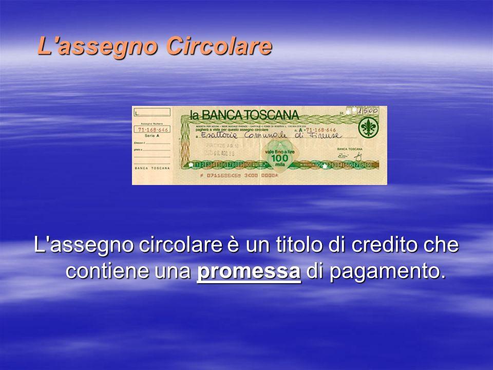 L assegno Circolare L assegno circolare è un titolo di credito che contiene una promessa di pagamento.