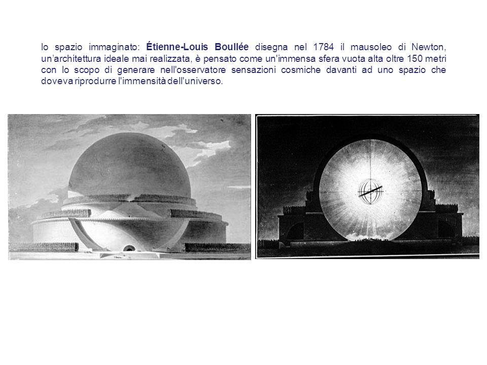 lo spazio immaginato: Étienne-Louis Boullée disegna nel 1784 il mausoleo di Newton, un'architettura ideale mai realizzata, è pensato come un immensa sfera vuota alta oltre 150 metri con lo scopo di generare nell osservatore sensazioni cosmiche davanti ad uno spazio che doveva riprodurre l immensità dell universo.